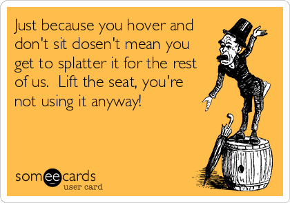 Just because you hover and don't sit dosen't mean you get to splatter it for the rest of us.  Lift the seat, you're not using it anyway!
