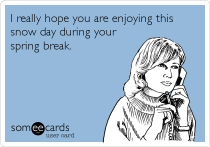 I really hope you are enjoying this snow day during your spring break.