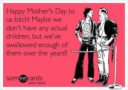 Happy Mother's Day to us bitch! Maybe we don't have any actual children, but we've swallowed enough of them over the years!!