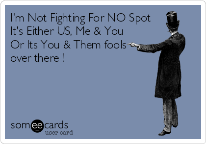 I'm Not Fighting For NO Spot It's Either US, Me & You Or Its You & Them fools over there !