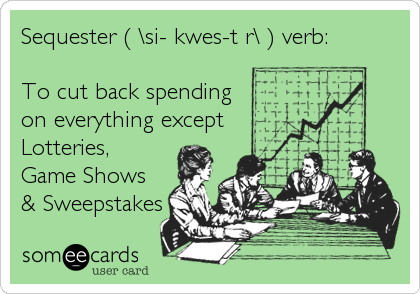 Sequester ( \si-?kwes-t?r\ ) verb:    To cut back spending on everything except  Lotteries, Game Shows  & Sweepstakes