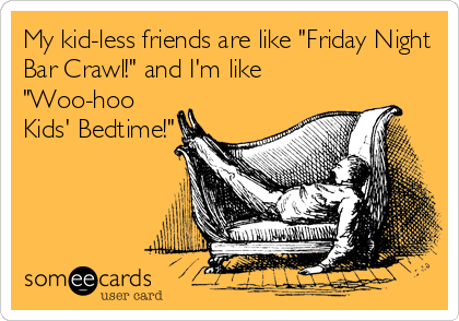 "My kid-less friends are like ""Friday Night Bar Crawl!"" and I'm like ""Woo-hoo Kids' Bedtime!"""