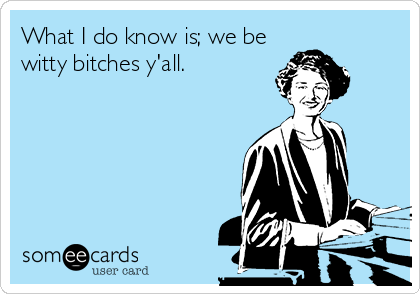 What I do know is; we be witty bitches y'all.