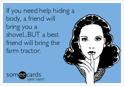If you need help hiding a body, a friend will bring you a shovel...BUT a best friend will bring the farm tractor.