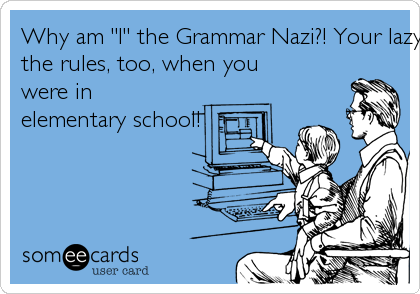 """Why am """"I"""" the Grammar Nazi?! Your lazy ass should've learnedthe rules, too, when youwere inelementary school!"""