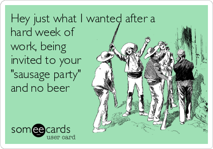 """Hey just what I wanted after a hard week of work, being invited to your """"sausage party"""" and no beer"""