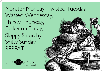 Monster Monday, Twisted Tuesday, Wasted Wednesday, Thirsty Thursday, Fuckedup Friday, Sloppy Saturday, Shitty Sunday. REPEAT.