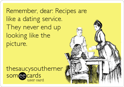 Remember, dear: Recipes are like a dating service. They never end up looking like the picture.   thesaucysoutherner