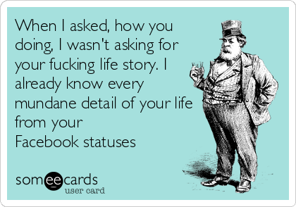 When I asked, how you doing, I wasn't asking for your fucking life story. I already know every mundane detail of your life from your Facebook statuses