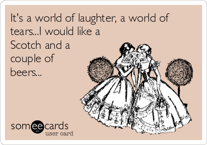 It's a world of laughter, a world of tears...I would like a Scotch and a couple of beers...