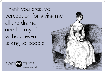 Thank you creative perception for giving me all the drama I need in my life without even talking to people.
