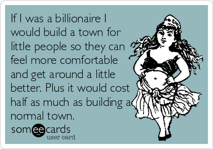 If I was a billionaire I would build a town for little people so they can feel more comfortable and get around a little better. Plus it would cost half as much as building a normal town.