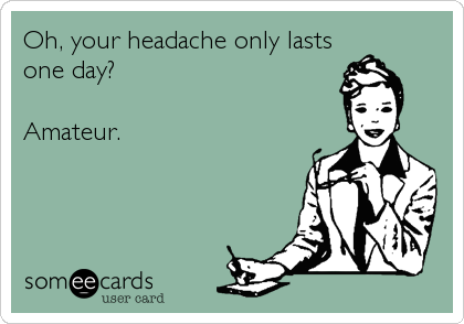 Oh, your headache only lasts one day?  Amateur.