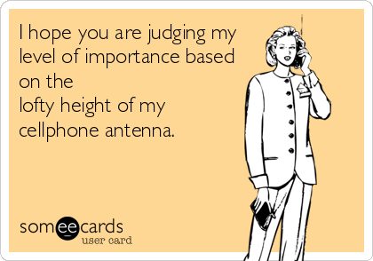 I hope you are judging my  level of importance based on the  lofty height of my  cellphone antenna.