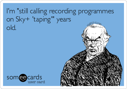"I'm ""still calling recording programmes on Sky+ 'taping'"" years old."