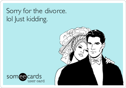 Sorry for the divorce. lol Just kidding.