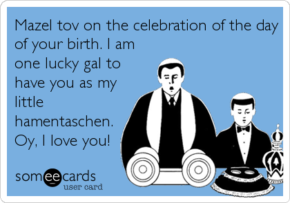 Mazel tov on the celebration of the day of your birth. I am one lucky gal to have you as my little hamentaschen. Oy, I love you!