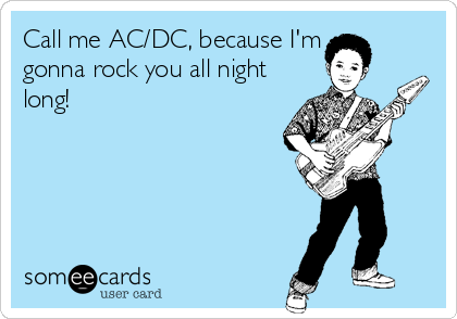 Call me AC/DC, because I'm gonna rock you all night long!