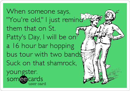 """When someone says, """"You're old,"""" I just remind them that on St. Patty's Day, I will be on a 16 hour bar hopping bus tour with two bands."""
