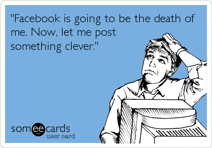"""Facebook is going to be the death of me. Now, let me post something clever."""