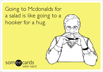 Going to Mcdonalds for a salad is like going to a hooker for a hug.