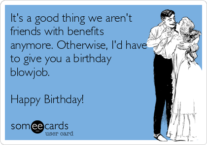 It's a good thing we aren't friends with benefits anymore. Otherwise, I'd have to give you a birthday blowjob.   Happy Birthday!