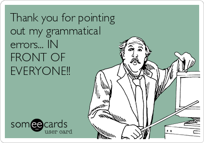 Thank you for pointing out my grammatical errors... IN FRONT OF EVERYONE!!