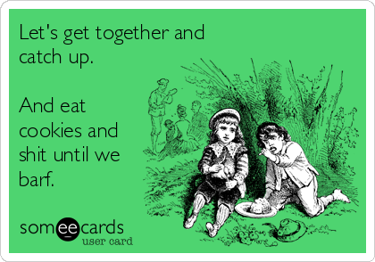 Let's get together and catch up.  And eat cookies and shit until we barf.