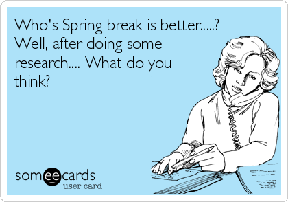 Who's Spring break is better.....? Well, after doing some research.... What do you think?