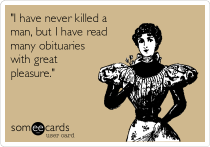 """""""I have never killed a man, but I have read many obituaries with great pleasure."""""""
