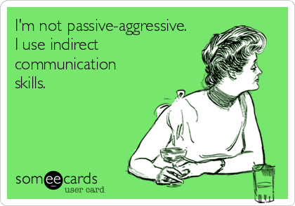 I'm not passive-aggressive  I use indirect communication