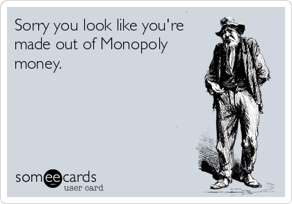 Sorry you look like you're made out of Monopoly money.