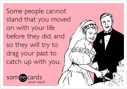 Some people cannot stand that you moved on with your life before they did, and so they will try to drag your past to catch up with you.