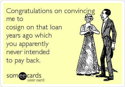 Congratulations on convincing me to cosign on that loan years ago which you apparently never intended to pay back.