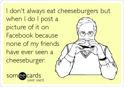 I don't always eat cheeseburgers but when I do I post a picture of it on Facebook because none of my friends have ever seen a cheeseburge