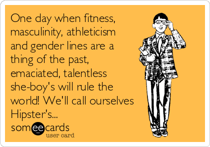 One day when fitness, masculinity, athleticism and gender lines are a thing of the past, emaciated, talentless she-boy's will rule the world! We'll call ourselves    Hipster's...