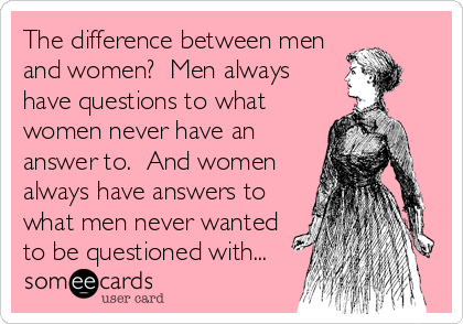 The difference between men and women?  Men always have questions to what women never have an answer to.  And women always have answers to what men never wanted to be questioned with...