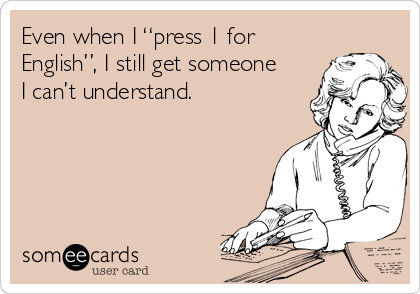 """Even when I """"press 1 for English"""", I still get someone I can't understand."""