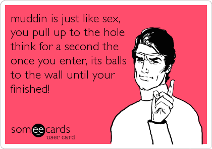 muddin is just like sex, you pull up to the hole think for a second the once you enter, its balls to the wall until your finished!