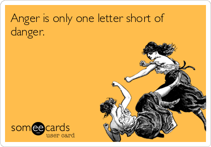 Anger is only one letter short of danger.
