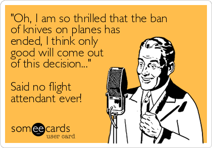 """Oh, I am so thrilled that the ban of knives on planes has ended, I think only good will come out of this decision...""  Said no%2"