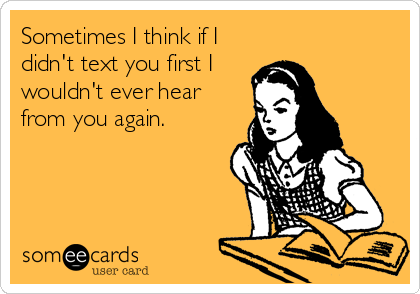 Sometimes I think if I didn't text you first I wouldn't ever hear from you again.