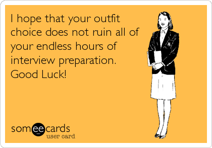 I hope that your outfit choice does not ruin all of your endless hours of interview preparation. Good Luck!
