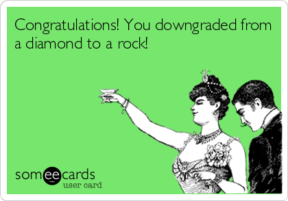 Congratulations! You downgraded from a diamond to a rock!
