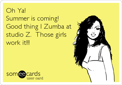 Oh Ya! Summer is coming! Good thing I Zumba at studio Z.  Those girls work it!!!