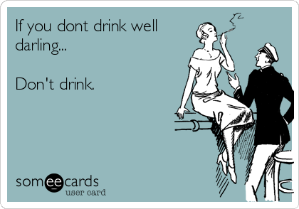 If you dont drink well darling...  Don't drink.