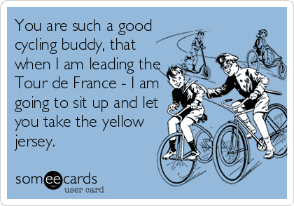 You are such a good cycling buddy, that when I am leading the Tour de France - I am going to sit up and let you take the yellow jersey.