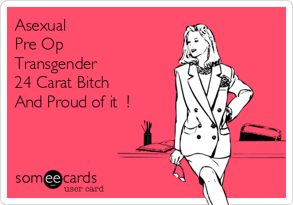 Asexual  Pre Op Transgender 24 Carat Bitch  And Proud of it  !