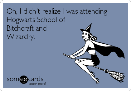 Oh, I didn't realize I was attending Hogwarts School of Bitchcraft and Wizardry.