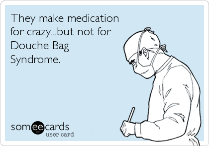 They make medication for crazy...but not for Douche Bag Syndrome.